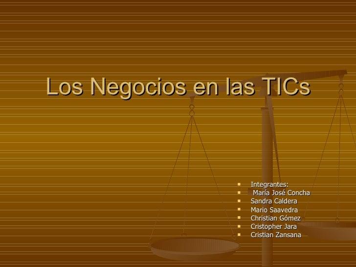Los Negocios en las TICs <ul><li>Integrantes: </li></ul><ul><li>María José Concha </li></ul><ul><li>Sandra Caldera  </li><...