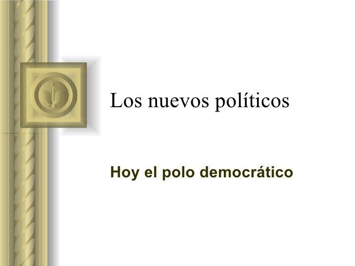 Los nuevos políticos  Hoy el polo democrático