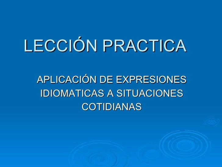LECCIÓN PRACTICA  APLICACIÓN DE EXPRESIONES IDIOMATICAS A SITUACIONES COTIDIANAS