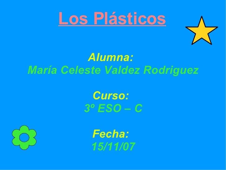 Los Plásticos <ul><ul><li>Alumna: María Celeste Valdez Rodriguez </li></ul></ul><ul><ul><li>Curso: 3º ESO – C </li></ul></...