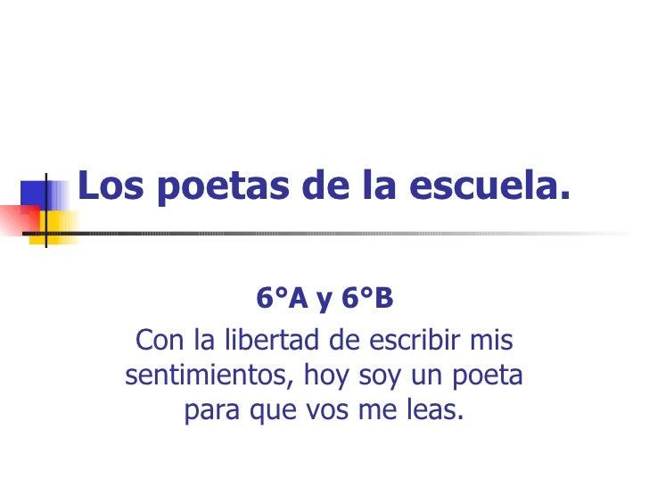 Los poetas de la escuela. 6°A y 6°B Con la libertad de escribir mis sentimientos, hoy soy un poeta para que vos me leas.