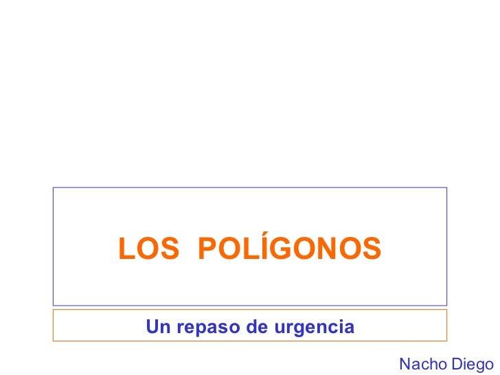 LOS  POLÍGONOS Un repaso de urgencia Nacho Diego