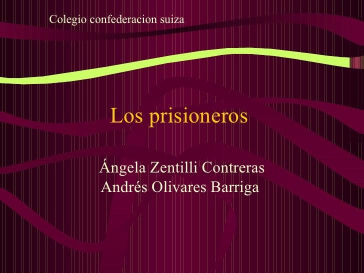 Los prisioneros  Ángela Zentilli Contreras Andrés Olivares Barriga  Colegio confederacion suiza