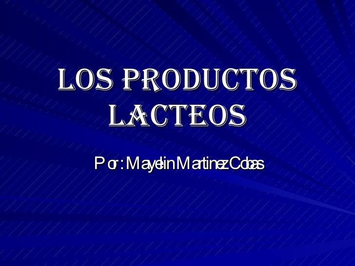 LOS PRODUCTOS LACTEOS Por : Mayelin Martinez Cobas
