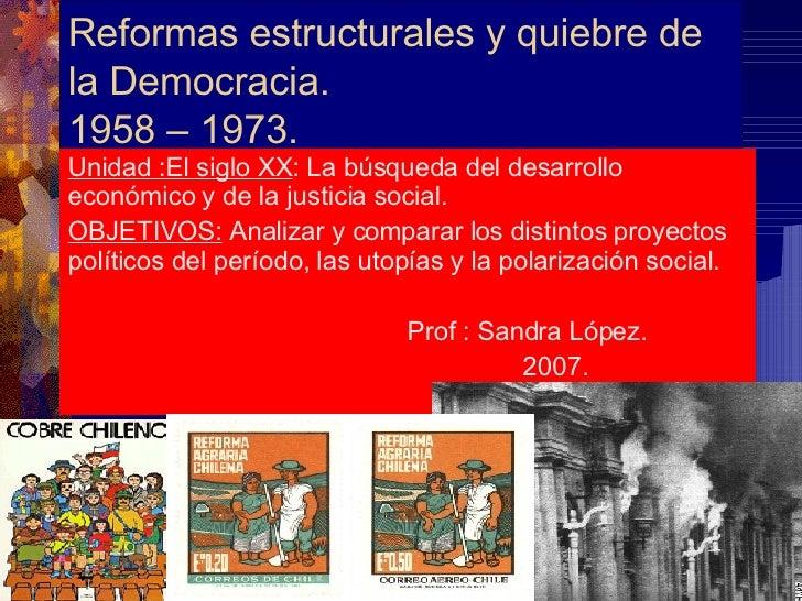 Reformas estructurales y quiebre de la Democracia. 1958 – 1973. Unidad :El siglo XX : La búsqueda del desarrollo económico...
