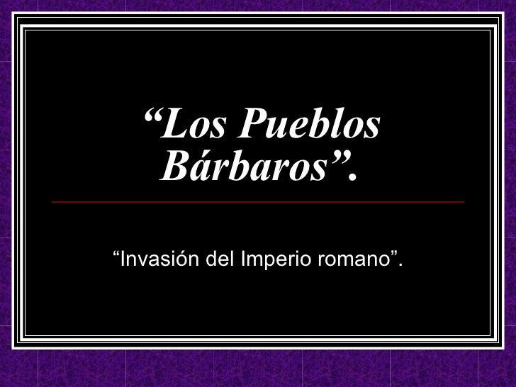 """"""" Los Pueblos Bárbaros"""". """" Invasión del Imperio romano""""."""