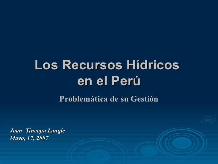 Los Recursos Hídricos  en el Perú Joan  Tincopa Langle Mayo, 17, 2007 Problemática de su Gestión