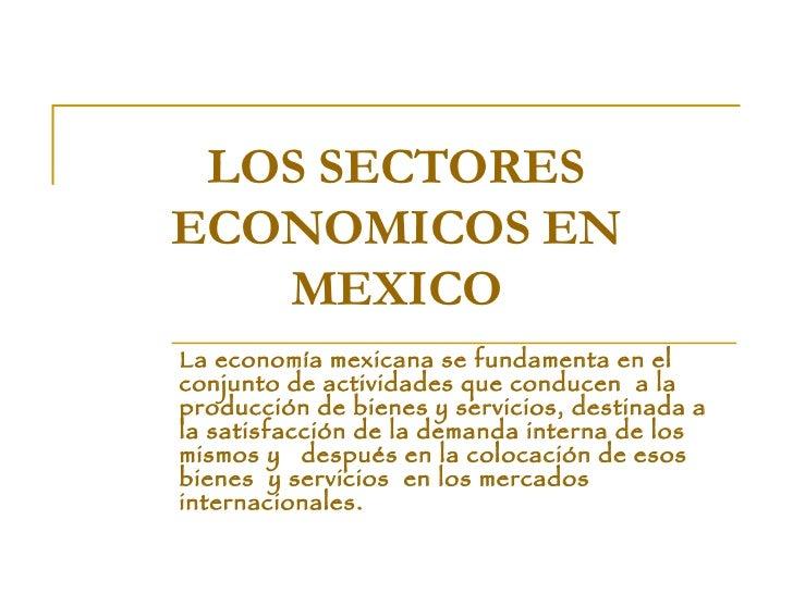 LOS SECTORES ECONOMICOS EN MEXICO La economía mexicana se fundamenta en el conjunto de actividades que conducen  a la prod...