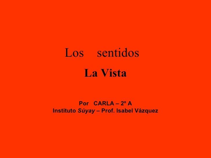Los  sentidos Por  CARLA – 2º A Instituto  Súyay  – Prof. Isabel Vázquez La Vista