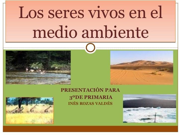 PRESENTACIÓN PARA 3ºDE PRIMARIA INÉS ROZAS VALDÉS Los seres vivos en el medio ambiente