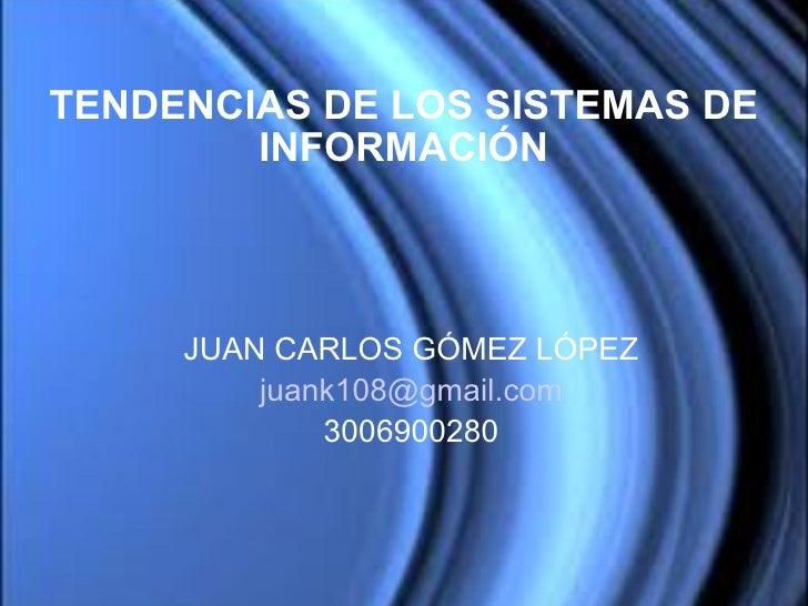JUAN CARLOS GÓMEZ LÓPEZ [email_address] 3006900280 TENDENCIAS DE LOS SISTEMAS DE INFORMACIÓN