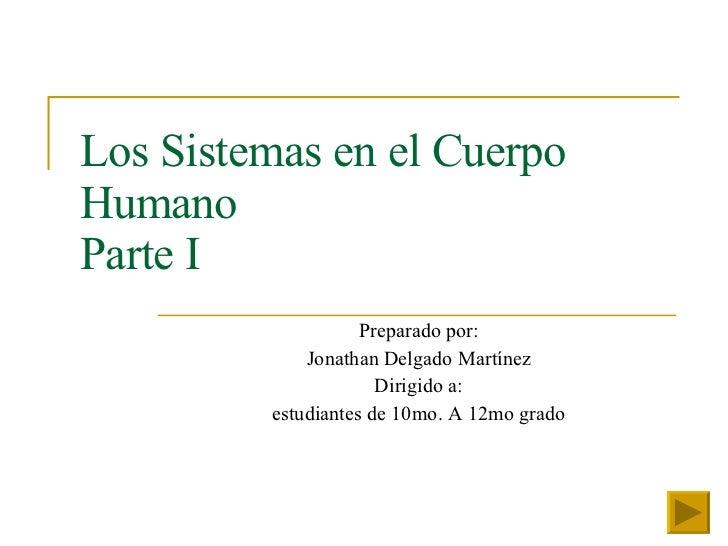 Los Sistemas en el Cuerpo Humano Parte I Preparado por: Jonathan Delgado Martínez Dirigido a: estudiantes de 10mo. A 12mo ...