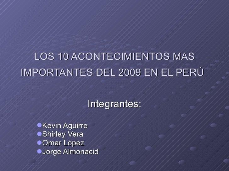 LOS 10 ACONTECIMIENTOS MAS IMPORTANTES DEL 2009 EN EL PERÚ   <ul><li>Integrantes: </li></ul><ul><li>Kevin Aguirre </li></u...