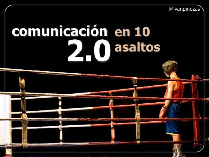 @ivanpinozas<br />comunicación<br />en 10 <br />asaltos<br />2.0<br />