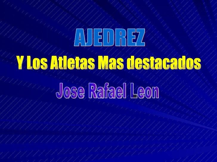 AJEDREZ Y Los Atletas Mas destacados Jose Rafael Leon