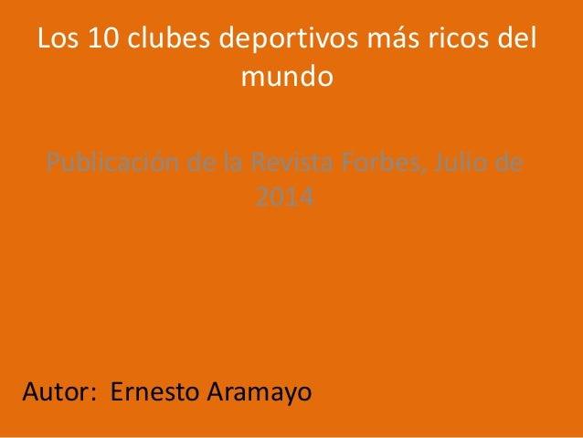 Los 10 clubes deportivos más ricos del mundo Publicación de la Revista Forbes, Julio de 2014 Autor: Ernesto Aramayo