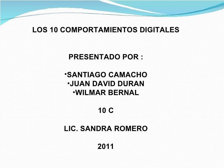 <ul><li>LOS 10 COMPORTAMIENTOS DIGITALES </li></ul><ul><li>PRESENTADO POR : </li></ul><ul><li>SANTIAGO CAMACHO </li></ul><...