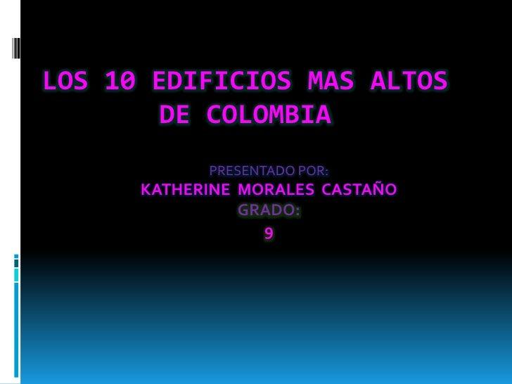LOS 10 EDIFICIOS MAS ALTOS DE COLOMBIA<br />PRESENTADO POR:<br />KATHERINE  MORALES  CASTAÑO <br />GRADO:<br />9<br />