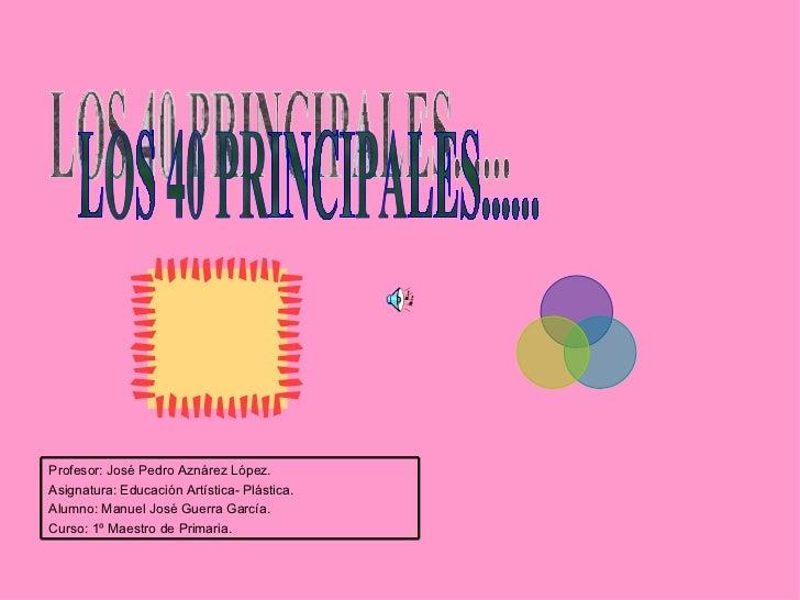 LOS 40 PRINCIPALES...... Profesor: José Pedro Aznárez López. Asignatura: Educación Artística- Plástica. Alumno: Manuel Jos...