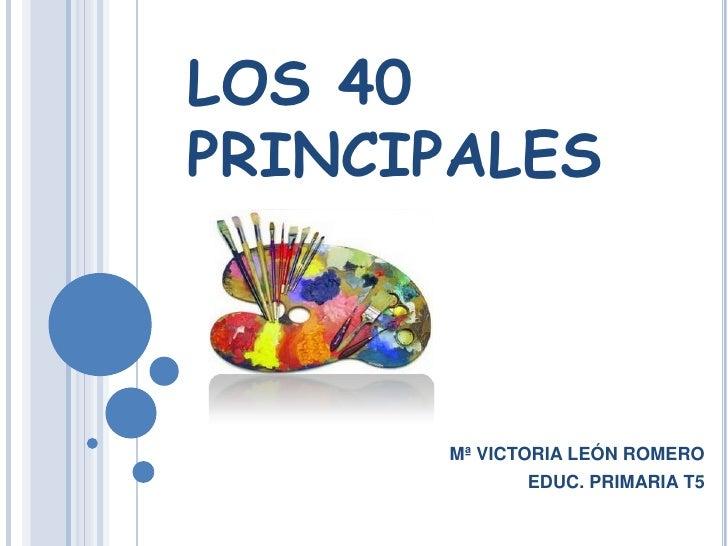 LOS 40 PRINCIPALES<br />Mª VICTORIA LEÓN ROMERO<br />EDUC. PRIMARIA T5<br />