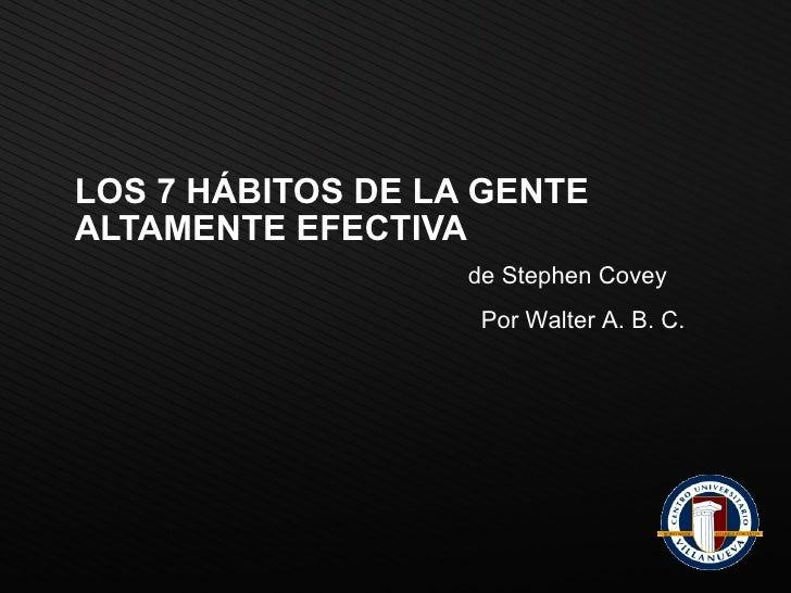 LOS 7 HÁBITOS DE LA GENTE ALTAMENTE EFECTIVA de Stephen Covey Por Walter A. B. C.