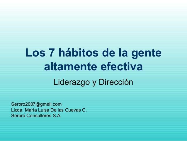 Los 7 hábitos de la gente altamente efectiva Liderazgo y Dirección Serpro2007@gmail.com Licda. María Luisa De las Cuevas C...