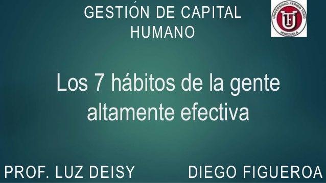 Los 7 hábitos de la gente altamente efectiva DIEGO FIGUEROA GESTION DE CAPITAL HUMANO ´ PROF. LUZ DEISY