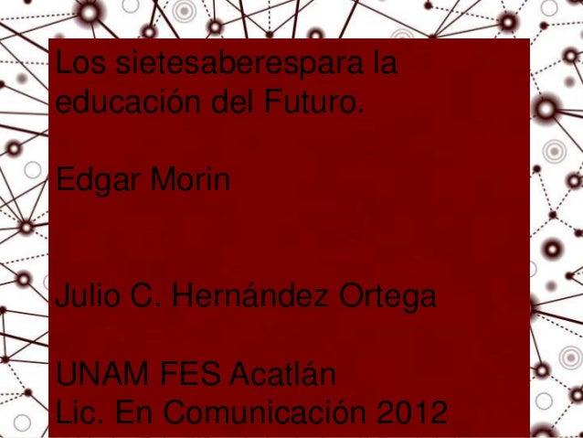 Los sietesaberespara laeducación del Futuro.Edgar Morin  EDGAR MORINJulio C. Hernández Ortega  Hernández Ortega Julio Césa...