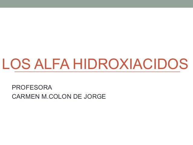 LOS ALFA HIDROXIACIDOS PROFESORA CARMEN M.COLON DE JORGE