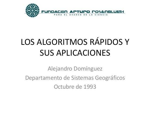 LOS ALGORITMOS RÁPIDOS Y      SUS APLICACIONES        Alejandro Domínguez Departamento de Sistemas Geográficos          Oc...