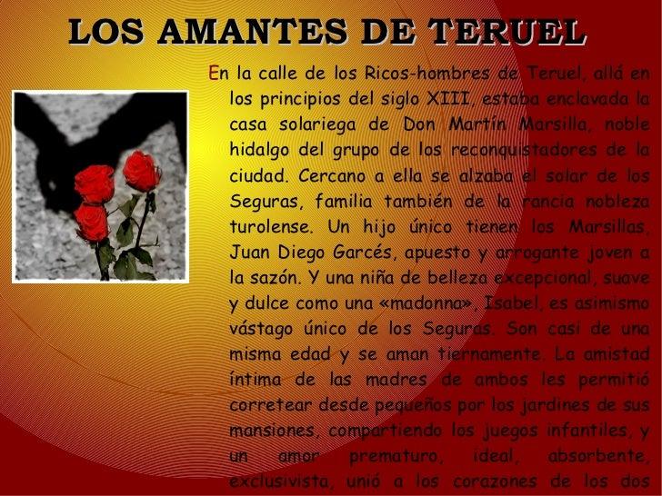 LOS AMANTES DE TERUEL E n la calle de los Ricos-hombres de Teruel, allá en los principios del siglo XIII, estaba enclavada...