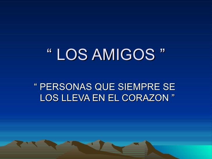 """""""  LOS AMIGOS """" """"  PERSONAS QUE SIEMPRE SE  LOS LLEVA EN EL CORAZON """""""
