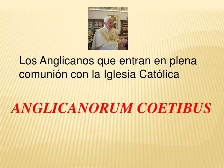 Los Anglicanos que entran en plena comunión con la Iglesia Católica<br />ANGLICANORUM COETIBUS<br />