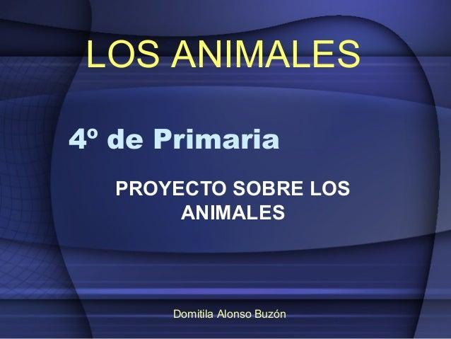 LOS ANIMALES4º de Primaria   PROYECTO SOBRE LOS        ANIMALES       Domitila Alonso Buzón
