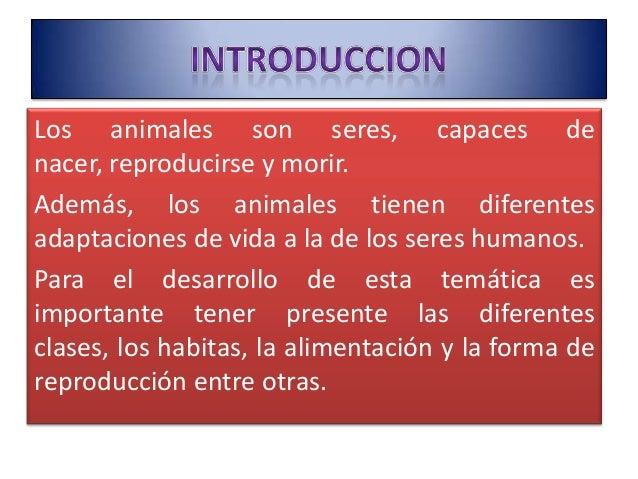 Los animales son seres, capaces de nacer, reproducirse y morir. Además, los animales tienen diferentes adaptaciones de vid...