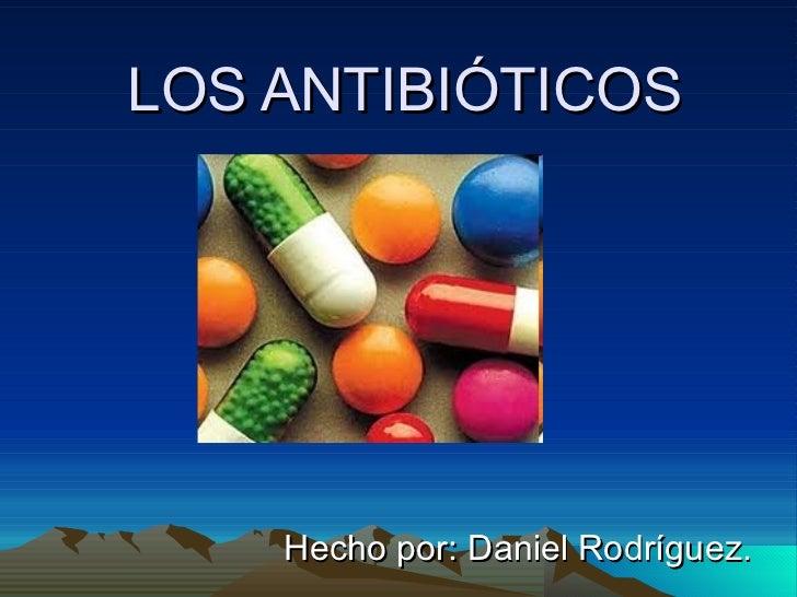 LOS ANTIBIÓTICOS Hecho por: Daniel Rodríguez.