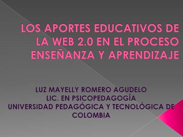 LOS APORTES EDUCATIVOS DE LA WEB 2.0 EN EL PROCESO ENSEÑANZA Y APRENDIZAJE<br />LUZ MAYELLY ROMERO AGUDELO <br />LIC. EN P...