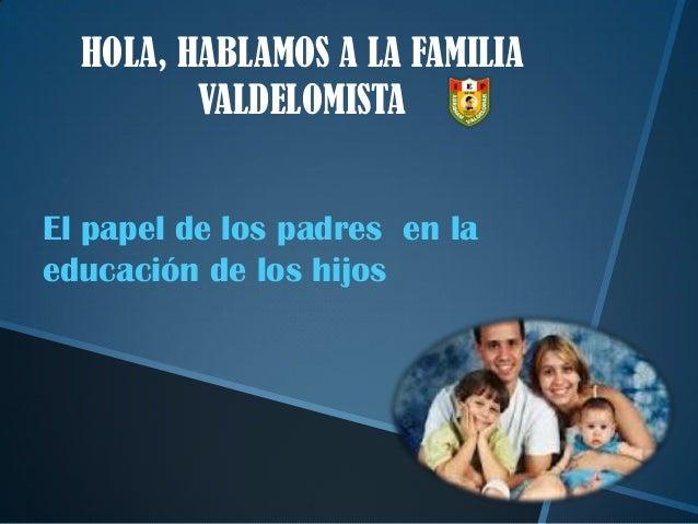 HOLA, HABLAMOS A LA FAMILIA VALDELOMISTA El papel de los padres en la educación de los hijos