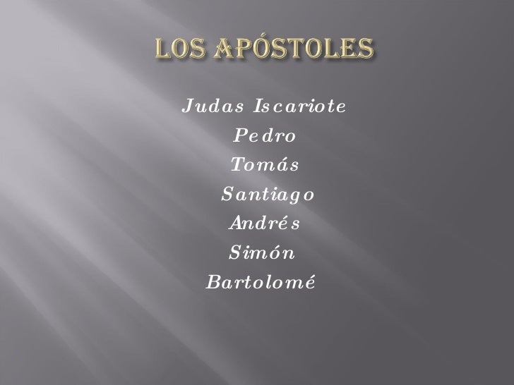 <ul><li>Judas Iscariote </li></ul><ul><li>Pedro </li></ul><ul><li>Tomás </li></ul><ul><li>Santiago </li></ul><ul><li>André...