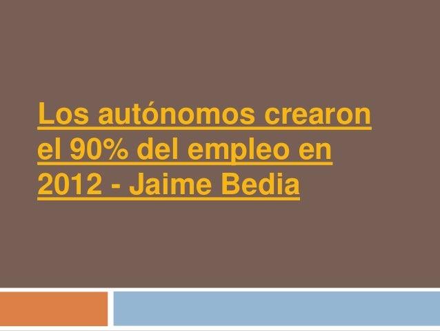 Los autónomos crearonel 90% del empleo en2012 - Jaime Bedia