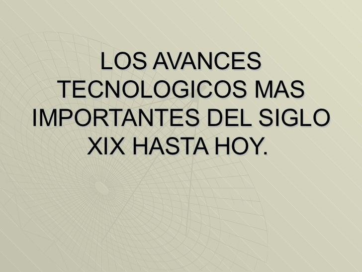 LOS AVANCES TECNOLOGICOS MAS IMPORTANTES DEL SIGLO XIX HASTA HOY.