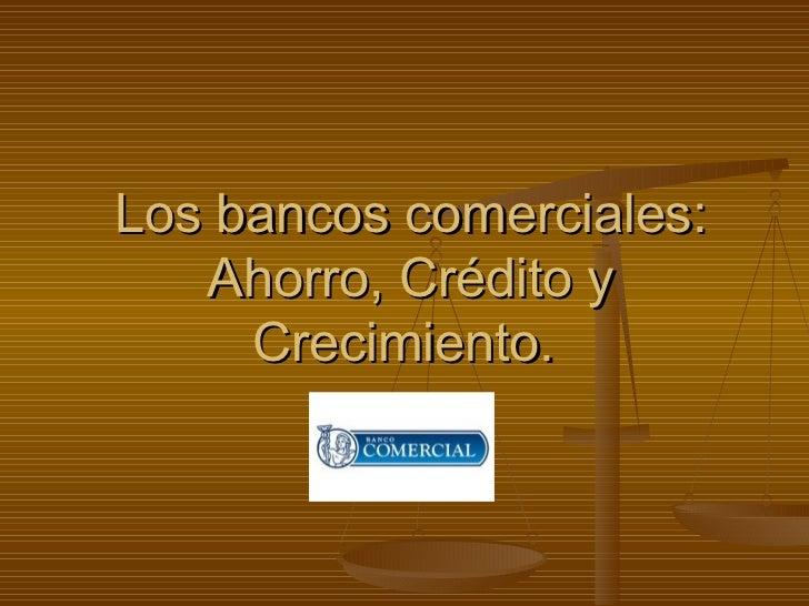 Los bancos comerciales: Ahorro, Crédito y Crecimiento.