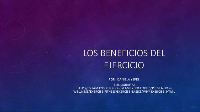 LOS BENEFICIOS DEL  EJERCICIO  POR : DANIELA YEPES  BIBLIOGRAFÍA:  HTTP://ES.FAMILYDOCTOR.ORG/FAMILYDOCTOR/ES/PREVENTION-W...