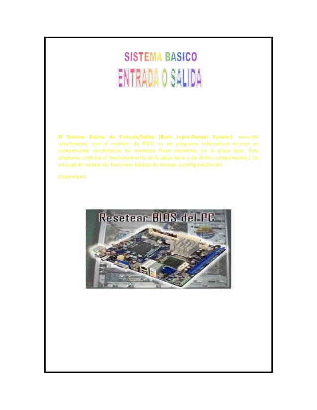El Sistema Básico de Entrada/Salida (Basic Input-Output System): conocidosimplemente con el nombre de BIOS, es un programa...