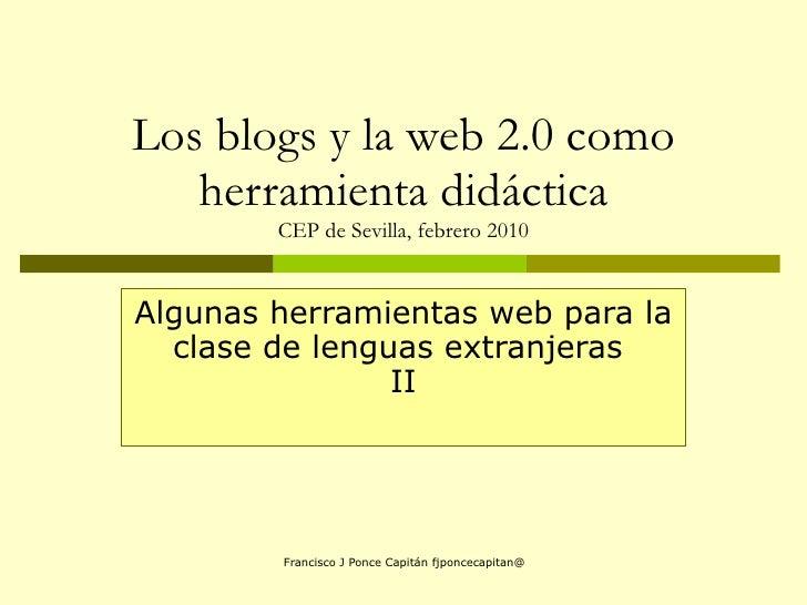 Los blogs y la web 2.0 como herramienta didáctica CEP de Sevilla, febrero 2010 Algunas herramientas web para la clase de l...