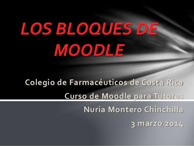 LOS BLOQUES DE MOODLE Colegio de Farmacéuticos de Costa Rica Curso de Moodle para Tutores Nuria Montero Chinchilla  3 marz...