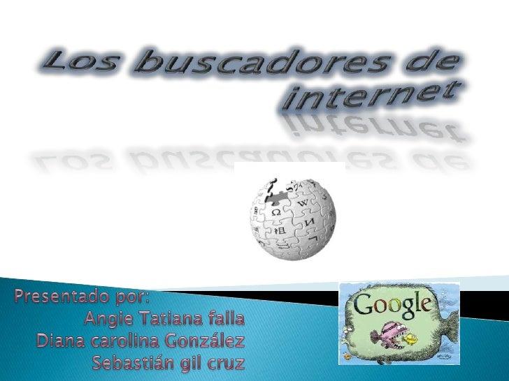 Los buscadores de internet<br />Presentado por:<br /> Angie Tatiana falla <br />Diana carolina González<br />Sebastián gil...
