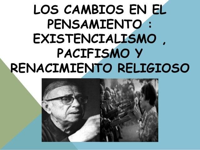 LOS CAMBIOS EN EL PENSAMIENTO : EXISTENCIALISMO , PACIFISMO Y RENACIMIENTO RELIGIOSO