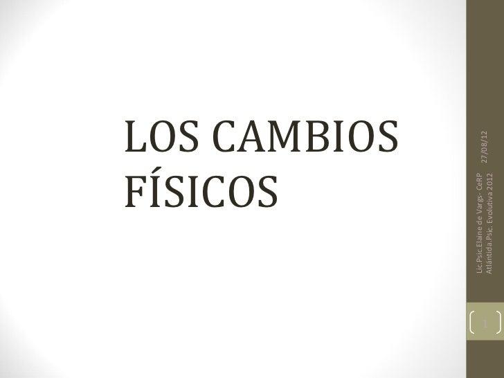 FÍSICOS                    LOS CAMBIOS    Lic.Psic.Elaine de Vargs- CeRP1                                     27/08/12    ...