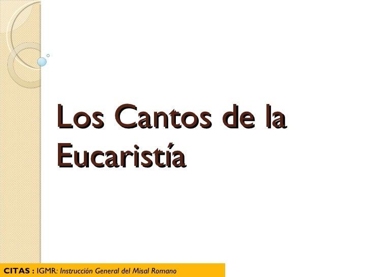 Los Cantos de la Eucaristía CITAS :  IGMR : Instrucción General del Misal Romano